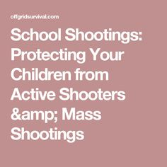 School Shootings: Protecting Your Children from Active Shooters & Mass Shootings