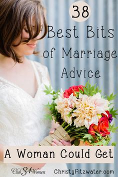 Here is a beautiful and honest  - sometimes funny and yet very true - list of advice gathered over many years of marriage.  38 Best Bits of Marriage Advice A Woman Could Get