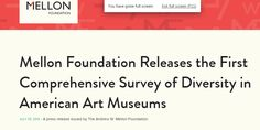 Mellon Foundation Releases the First Comprehensive Survey of Diversity in American Art Museums, July 29, 2015 - A press release issued by The Andrew W. Mellon Foundation.  REPORT-- https://mellon.org/media/filer_public/ba/99/ba99e53a-48d5-4038-80e1-66f9ba1c020e/awmf_museum_diversity_report_aamd_7-28-15.pdf