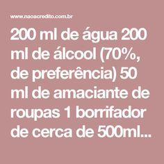 200 ml de água 200 ml de álcool (70%, de preferência) 50 ml de amaciante de roupas 1borrifador de cerca de 500ml de capacidade 1 funil Estes são os produtos que você vai usar. Escolha o amaciante com oseu aroma preferido.