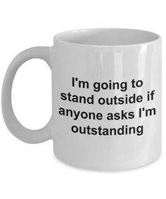 Coffee Mugs for Work - I'm Going to Stand Outside If Anyone Asks I'm Outstanding Funny Ceramic Coffee Cup - I Love Coffee Mugs - Funny Cups, Funny Coffee Cups, Ceramic Coffee Cups, Ceramic Mugs, Coffee Quotes, Coffee Humor, Coffee Gifts, Coffee Mugs, Coffee Shop