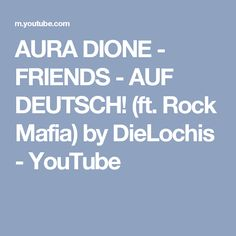AURA DIONE - FRIENDS - AUF DEUTSCH! (ft. Rock Mafia) by DieLochis - YouTube
