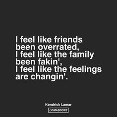 I feel like friends been overrated, I feel like the family been fakin', I feel like the feelings are changin'. -Kendrick Lamar
