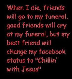 Lol my cousin literally asked me today to change his facebook status to chilling with Jesus when he dies (even though he is like 11)