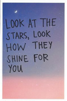 look at the stars, look how they shine for you, and everything you do.