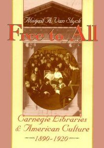 """Free to All: Carnegie Libraries & American Culture, 1890-1920 by Abigail A. Van Slyck """"The whole story is told here in this book. Carnegie's wishes, the conflicts among local groups, the architecture, development of female librarians. It's a rich and marvelous story, lovingly told.""""—Alicia Browne,Journal of American Culture"""
