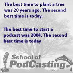 I love this saying about trees. I adopted it for Podcasting. Come see me at www.schoolofpodcasitng.com
