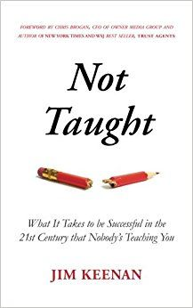 Not Taught: What It Takes to be Successful in the 21st Century that Nobody's Teaching You: Jim Keenan, Chris Brogan. Not Taught punches you in the face with the realities of work today and offers clear strategies on how to be successful in this crazy information-driven world. Not Taught is your personal guide to the changing success landscape created by the information age, social media, access to information, the high cost of college, the internet and more. Entrepreneur recommended book