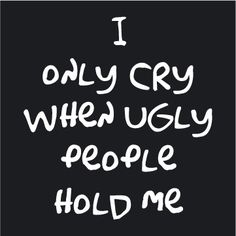 I Only Cry Ugly People Hold Me Funny Baby Onesie - Easy Street Discount