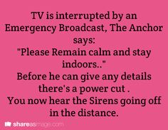 """writing prompt - TV is interrupted by an Emergency Broadcast, The Anchor Says: """"Please remain calm and stay indoors--"""" Before he can give any details, there's a power cut. You now hear the sirens going off in the distance. Daily Writing Prompts, Book Prompts, Dialogue Prompts, Creative Writing Prompts, Book Writing Tips, Story Prompts, Writing Help, Writing Ideas, Start Writing"""