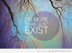 Do more than just exist