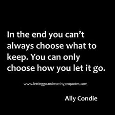 In the end you can't always choose what to keep. You can only choose how you let it go