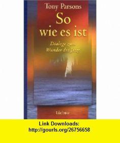 So wie es ist. Dialoge zum Wunder des Jetzt (9783363030051) Tony Parsons , ISBN-10: 3363030053  , ISBN-13: 978-3363030051 ,  , tutorials , pdf , ebook , torrent , downloads , rapidshare , filesonic , hotfile , megaupload , fileserve