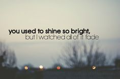 You used to shine so bright, but I watched all of it fade.