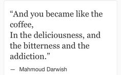 """Mahmoud Darwish: """"And you became like the coffee, In the deliciousness, and the bitterness and the addiction. Poetry Quotes, Book Quotes, Quotable Quotes, Hurt Heart, Arabic Poetry, Daily Mantra, Four Letter Words, Say More, Sweet Words"""