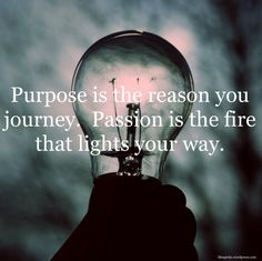 Purpose is the reason you journey. Passion is the fire that lights your way.