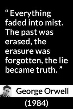 George Orwell - 1984 - Everything faded into mist. The past was erased, the erasure was forgotten, the lie became truth.
