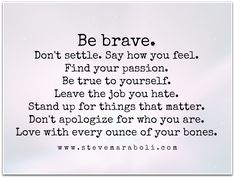Be brave.  Don't settle. Say how you feel. Find your passion.  Be true to yourself. Leave the job you hate.  Stand up for things that matter.  Don't apologize for who you are.  Love with every ounce of your bones.