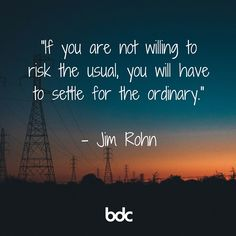 "Quote of the day: ""If you are not willing to risk the usual, you will have to settle for the ordinary."" - Jim Rohn"