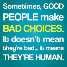 """""""Sometimes, Good PEOPLE make BAD CHOICES. It doesn't mean they're bad... It means THEY'RE HUMAN."""" Love Me Quotes, Great Quotes, Quotes To Live By, Life Quotes, Funny Quotes, Inspirational Quotes, Motivational Sayings, Uplifting Quotes, Awesome Quotes"""