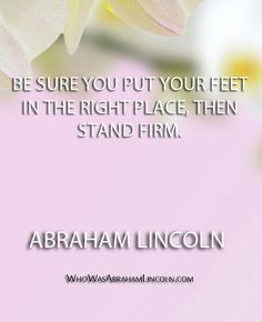 """Be sure you put your feet in the right place, then stand firm."" - Abraham Lincoln  http://whowasabrahamlincoln.com/?p=166"