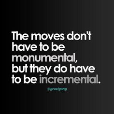 You dont have to always make monumental moves but they should be incrementally moving your forward. Keep Movin forward.