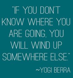 """""""If you don't know where you are going, you will wind up somewhere else."""" ~Yogi Berra 
