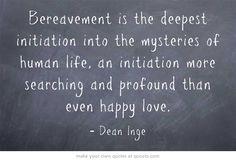 Bereavement is the deepest initiation into the mysteries of...