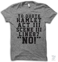 """To quote Hamlet, Act 3, Scene 3, Line 87. """"No!"""" Digitally printed on an athletic tri-blend t-shirt. You'll love it's classic fit and ultra-soft feel. 50% Polyester / 25% Rayon / 25% Cotton. Each shirt"""