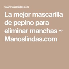 La mejor mascarilla de pepino para eliminar manchas ~                     Manoslindas.com