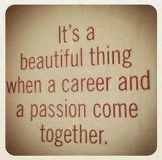 """""""It's a Beautiful Thing When a Career and a Passion Come Together."""""""
