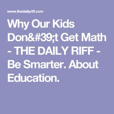 Why Our Kids Don't Get Math   - THE DAILY RIFF - Be Smarter. About Education.