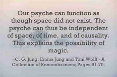 Our psyche can function as though space did not exist. The psyche can thus be independent of space, of time, and of causality. This explains the possibility of magic. Jung, Emma Jung and Toni Wolff - A Collection of Remembrances; Book Quotes, Life Quotes, Carl Jung Quotes, Jungian Psychology, Think And Grow Rich, Subconscious Mind, Philosophy, Quotations, Affirmations
