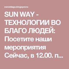 SUN WAY - ТЕХНОЛОГИИ ВО БЛАГО ЛЮДЕЙ: Посетите наши мероприятия Сейчас, в 12.00. по мск Заходим, друзья! Пароль 2288