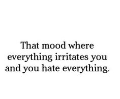 That mood where everything irritates you and you hate everything.