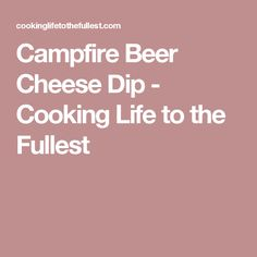 Campfire Beer Cheese Dip - Cooking Life to the Fullest