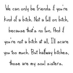 Halfway bitches. Those are my soul sisters.                                                                                                                                                                                 More