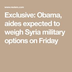 Exclusive: Obama, aides expected to weigh Syria military options on Friday