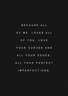 Because all of me, loves all of you. Love your curves and all your edges, all your perfect imperfections..John Legend