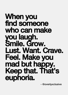 Baby You Are My Euphoria!! I Am Never Letting You Go And I Will Do Everything I Can To Make You Want To Stay.. I Love You So Much. When You Find Someone Who Can Make You Laugh. Smile. Grow. Lust. Want. Crave. Feel. Make You Mad But Happy. Keep That. That's Euphoria.