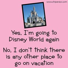 Yes, I am going to Disney World again. There is no other place to vacation.