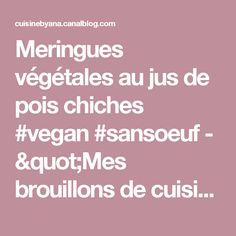 """Meringues végétales au jus de pois chiches #vegan #sansoeuf - """"Mes brouillons de cuisine !"""""""