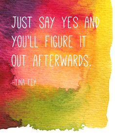 I do this, OFTEN, most especially when faced with self-doubt :) Quote by Tina Fey: Just say yes and you'll figure it out afterwards.