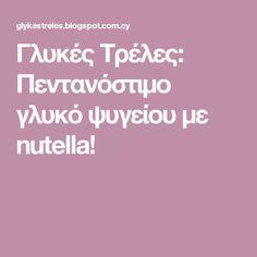 Γλυκές Τρέλες: Πεντανόστιμο γλυκό ψυγείου με nutella! Nutella, Greek Recipes, Blog, Blogging