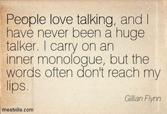 People love talking, and I have never been a huge talker. I carry on an inner monologue, but the words often don't reach my lips. Gillian Flynn- Gone Girl