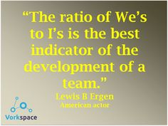 "The ratio of ""We"" to ""I"" is the best indicator of the development of a team - Lewis Ergen"