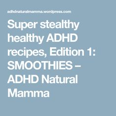Super stealthy healthy ADHD recipes, Edition 1: SMOOTHIES – ADHD Natural Mamma