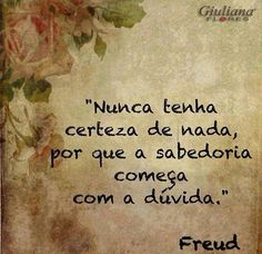 Never be sure of anything, for wisdom begins with doubt - Freud More Than Words, Some Words, Favorite Quotes, Best Quotes, Portuguese Quotes, Words Quotes, Sayings, Sigmund Freud, Positive Thoughts