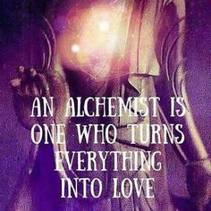 An Alchemist is one who turns everything into Love
