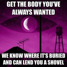 Get the body you've always wanted. We know where it's buried and can lend you a shovel